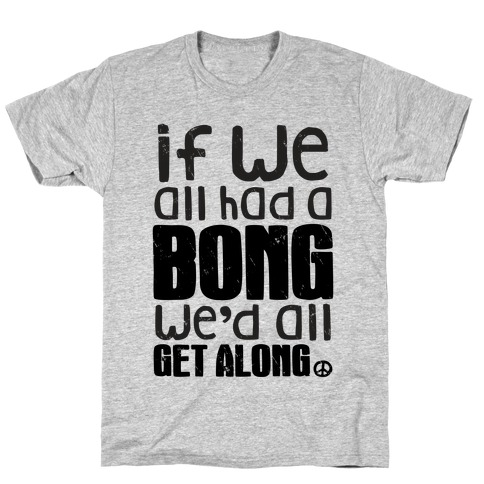 If We All Had a Bong We'd All Get Along (Tank) T-Shirt