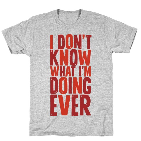 I Don't Know What I'm Doing Ever Mens T-Shirt