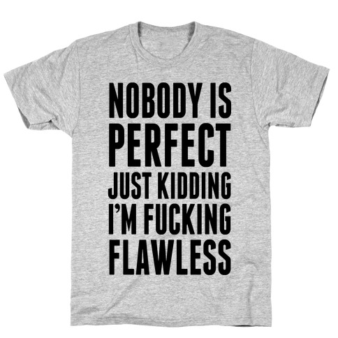 Nobody is Perfect. (Just Kidding) T-Shirt