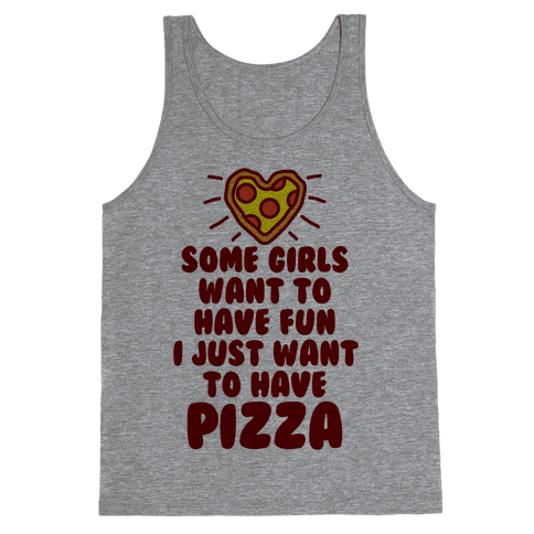 Some Girls Want To Have Fun I Just Want To Have Pizza Tank Top