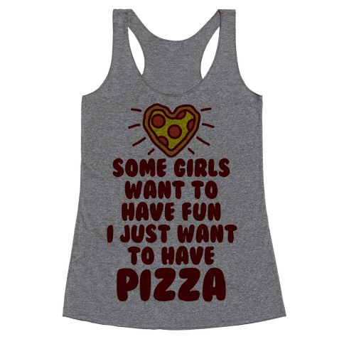 Some Girls Want To Have Fun I Just Want To Have Pizza Racerback Tank Top