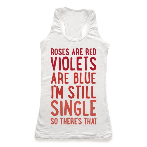 Roses Are Red, Violets Are Blue, I'm Still Single So There's That Racerback Tank Top