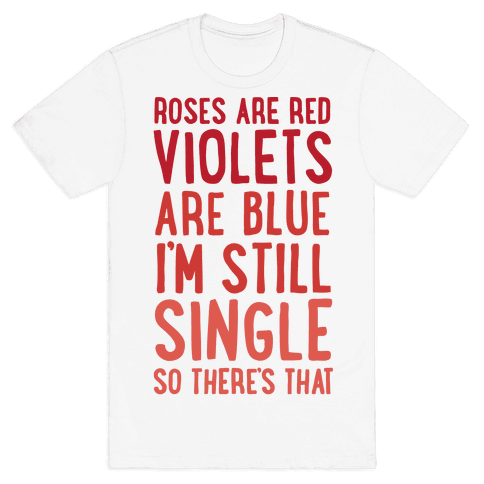Roses Are Red, Violets Are Blue, I'm Still Single So There's That Mens T-Shirt