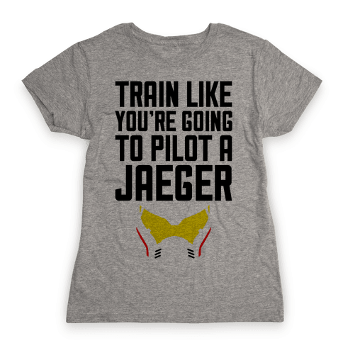 Train Like You're Going To Pilot a Jaeger Womens T-Shirt