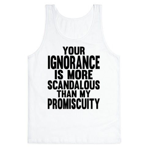 Your Ignorance is More Scandalous than my Promiscuity Tank Top