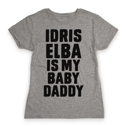 Idris Elba is My Baby Daddy Womens T-Shirt