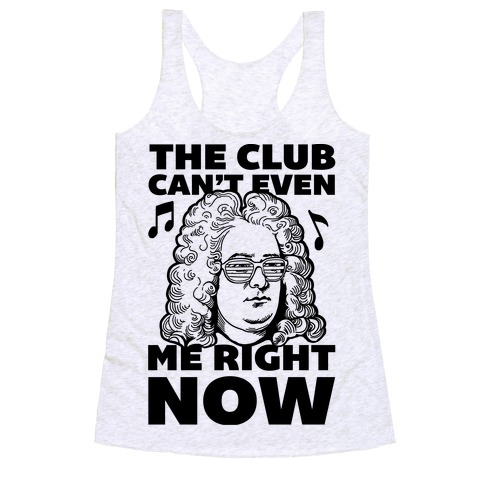 The Club Can't Even Handel Me Right Now Racerback Tank Top