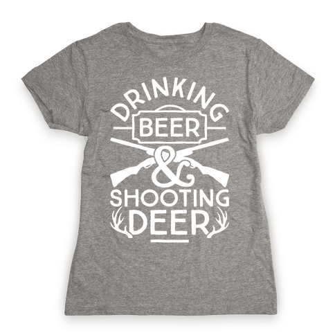 Drinking Beer and Shooting Deer Womens T-Shirt
