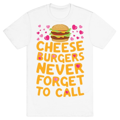 Cheeseburgers Never Forget To Call T-Shirt