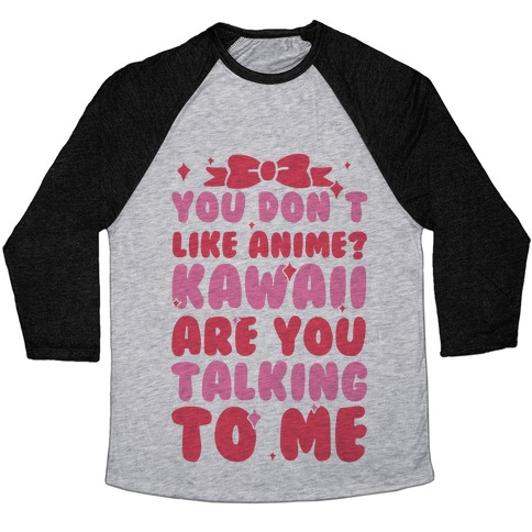 You Don't Like Anime? Kawaii Are You Talking To Me? Baseball Tee