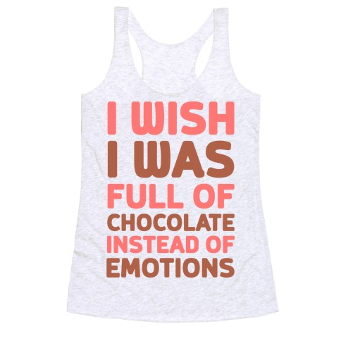 I Wish I Was Full Of Chocolate Instead Of Emotions Racerback Tank Top