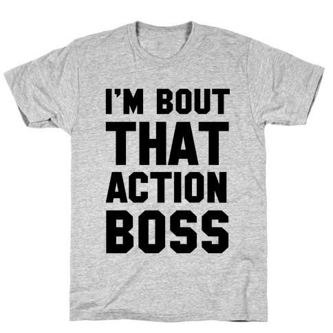 I'm Bout That Action Boss T-Shirt