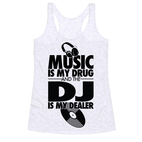 Music Is My Drug And The DJ Is My Dealer Racerback Tank Top