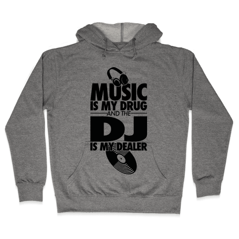 Music Is My Drug And The DJ Is My Dealer Hooded Sweatshirt