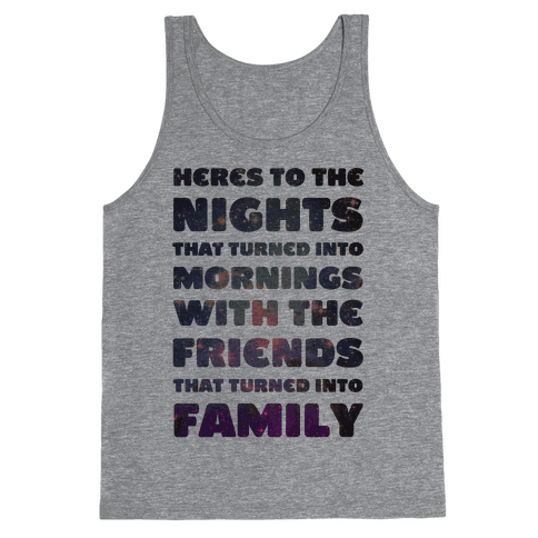 Here's To The Nights That Turned Into Mornings With The Friends That Turned Into Family Tank Top