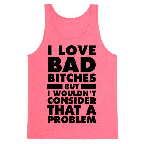 I Love Bad Bitches (But I Wouldn't Consider That A Problem) Tank Top