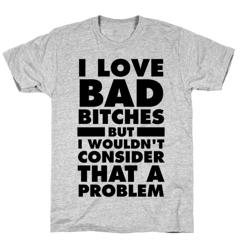 I Love Bad Bitches (But I Wouldn't Consider That A Problem) T-Shirt