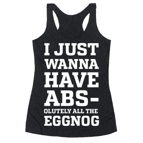 I Just Wanna Have Abs-olutely all the Eggnog Racerback Tank Top
