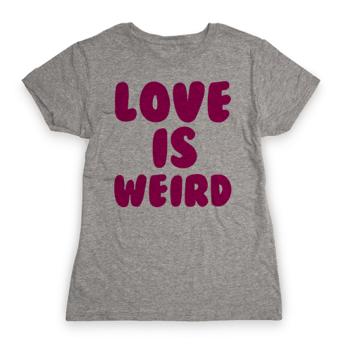 Love Is Weird Womens T-Shirt