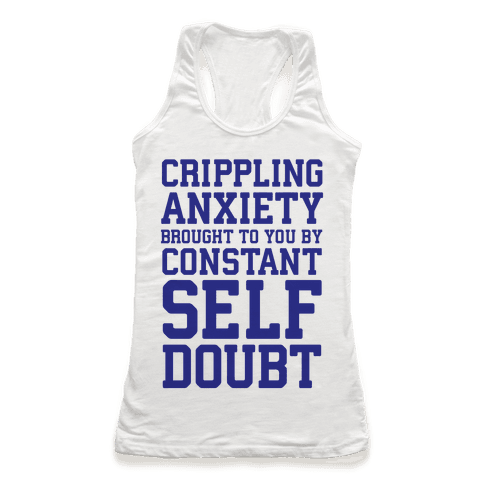 Crippling Anxiety, Brought To You By Constant Self-Doubt Racerback Tank Top