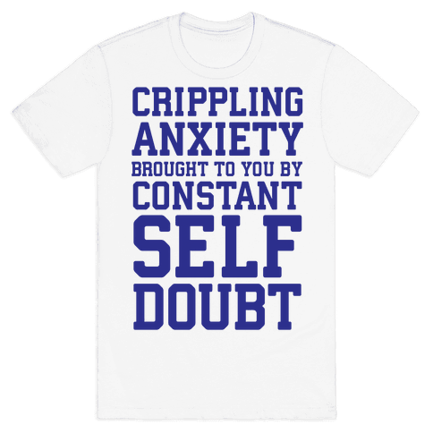 Crippling Anxiety, Brought To You By Constant Self-Doubt Mens T-Shirt