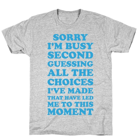 Sorry I'm Busy Second Guessing The Choices That Have Led Me to This Moment Mens T-Shirt
