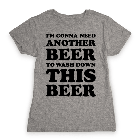 I'm Gonna Need Another Beer Womens T-Shirt