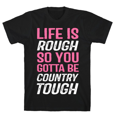 Life Is Rough So You Gotta Be Country Tough T-Shirt