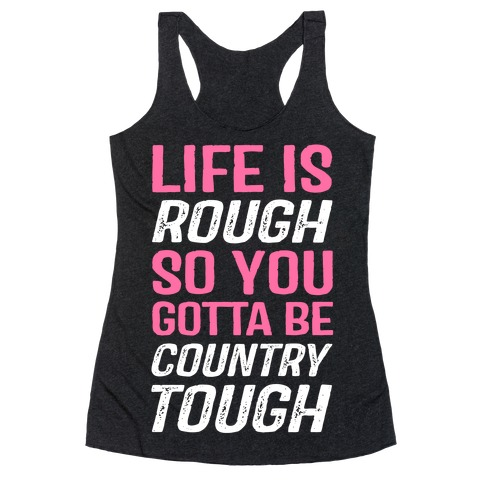 Life Is Rough So You Gotta Be Country Tough Racerback Tank Top