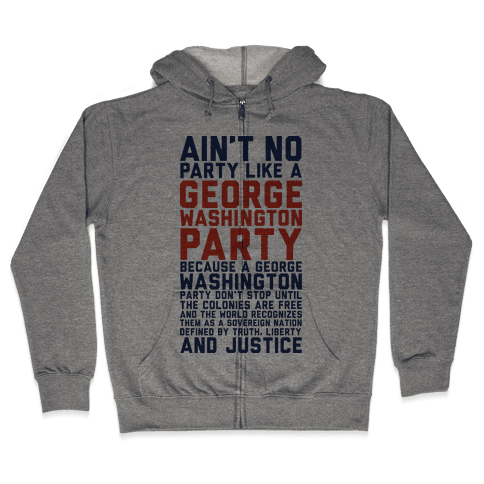 Aint No Party Like a George Washington Party Zip Hoodie