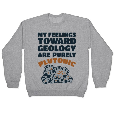 My Feelings Toward Geology are Purely Plutonic Pullover