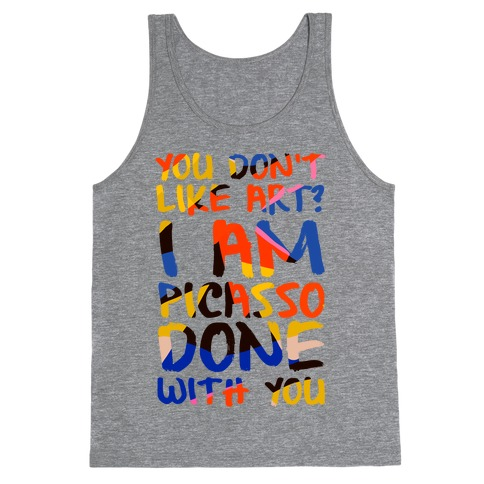 You Don't Like Art? I'm PicasSO Done With You Tank Top