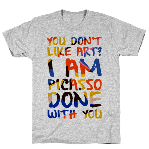 You Don't Like Art? I'm PicasSO Done With You Mens T-Shirt