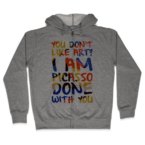 You Don't Like Art? I'm PicasSO Done With You Zip Hoodie