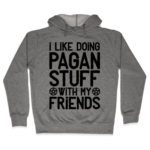 I Like Doing Pagan Stuff with My Friends Hooded Sweatshirt