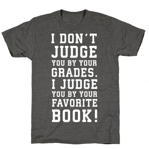 I Don't Judge You by Your Grades. I Judge You by Your Favorite Book. T-Shirt