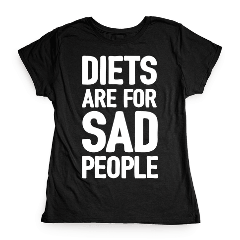 Diets Are For Sad People Womens T-Shirt