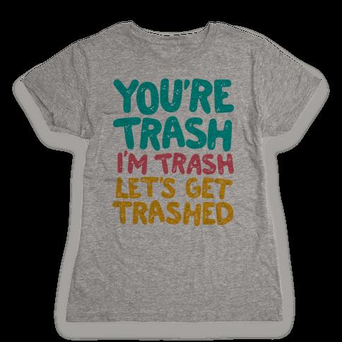 You're Trash I'm Trash Let's Get Trashed Womens T-Shirt