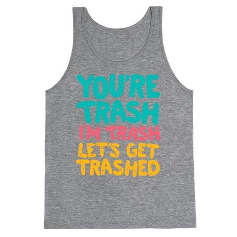 You're Trash I'm Trash Let's Get Trashed Tank Top