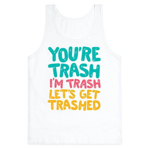 You're Trash I'm Trash Let's Get Trashed Tank Top