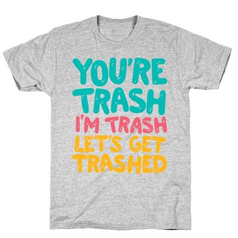 You're Trash I'm Trash Let's Get Trashed T-Shirt