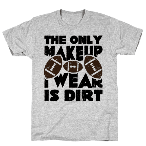 The Only Makeup I Wear Is Dirt  Mens T-Shirt