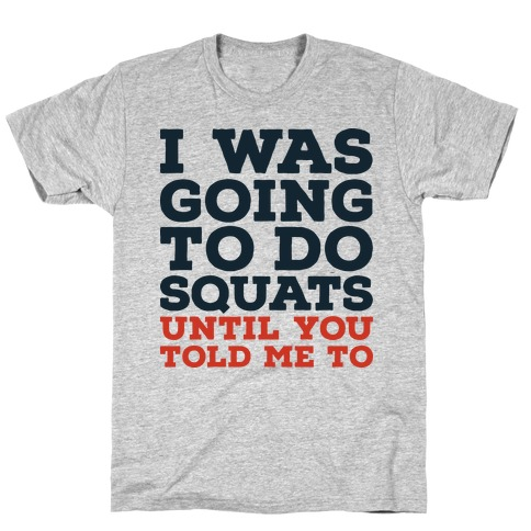 I Was Going to Do Squats Until You Told Me to Mens T-Shirt