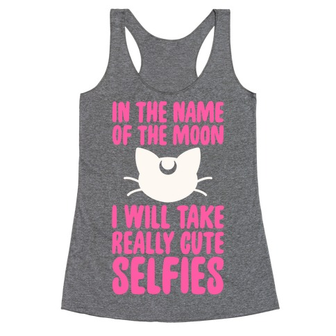 In The Name Of The Moon, I Will Take Really Cute Selfies Racerback Tank Top