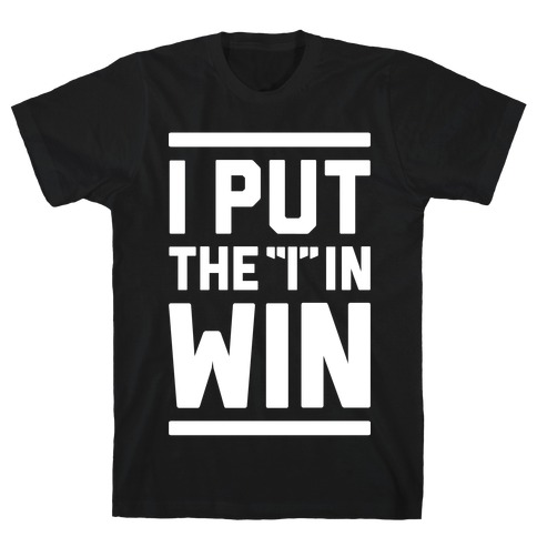 I Put The I In Win T-Shirt