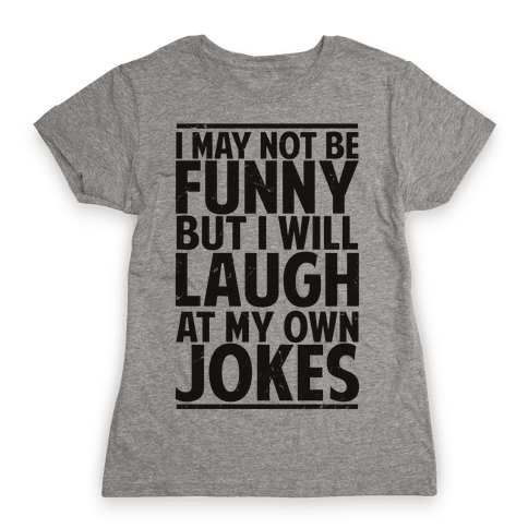 I May Not Be Funny But I Will Laugh At My Own Jokes Womens T-Shirt