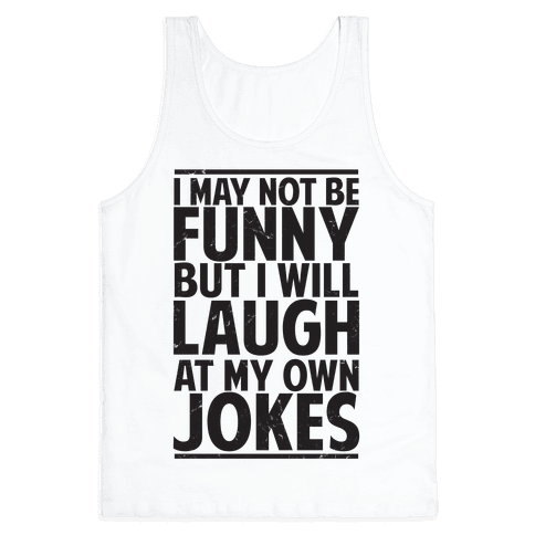 I May Not Be Funny But I Will Laugh At My Own Jokes Tank Top