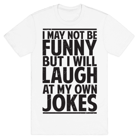 I May Not Be Funny But I Will Laugh At My Own Jokes Mens T-Shirt