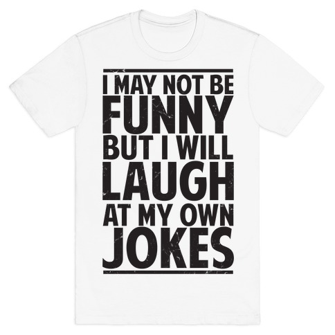 I May Not Be Funny But I Will Laugh At My Own Jokes T-Shirt