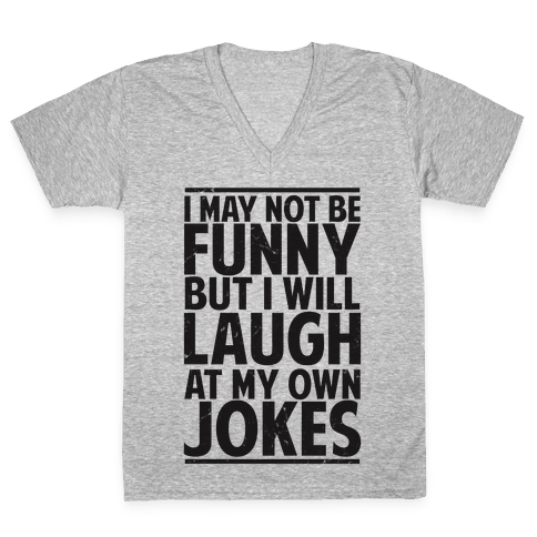 I May Not Be Funny But I Will Laugh At My Own Jokes V-Neck Tee Shirt